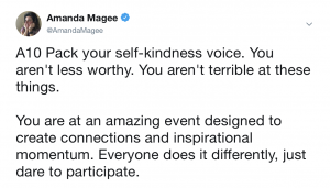 An image of a tweet that reads: A10 Pack your self-kindness voice. You aren't less worthy. You aren't terrible at these things. You are at an amazing event designed to create connections and inspirational momentum. Everyone does it differently, just dare to participate.